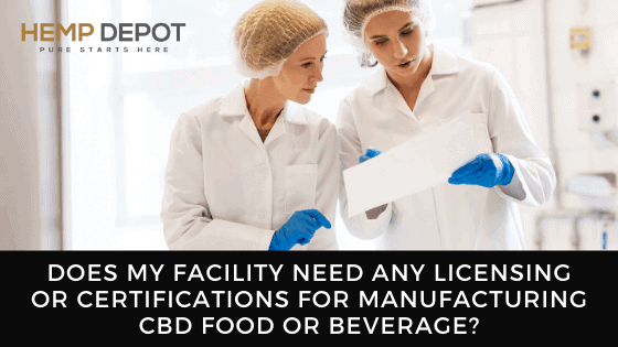 Does My Facility Need any Licensing or Certifications for Manufacturing CBD Food or Beverage?